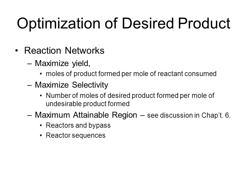 Optimization of Desired Product Reaction Networks –Maximize yield, moles of product formed per mole of reactant consumed –Maximize Selectivity Number of moles of desired product formed per mole of undesirable product formed –Maximum Attainable Region – see discussion in Chap't.