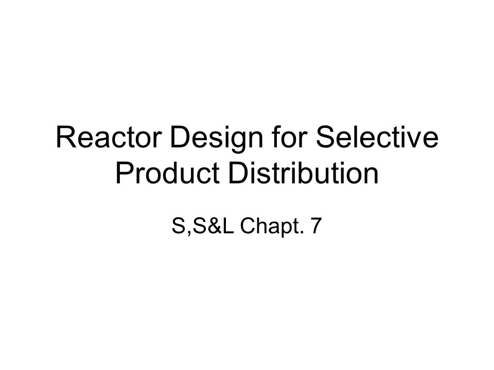 Reactor Design for Selective Product Distribution S,S&L Chapt. 7