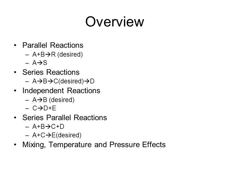 Overview Parallel Reactions –A+B  R (desired) –A  S Series Reactions –A  B  C(desired)  D Independent Reactions –A  B (desired) –C  D+E Series Parallel Reactions –A+B  C+D –A+C  E(desired) Mixing, Temperature and Pressure Effects