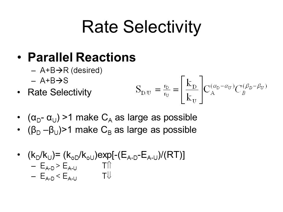 Rate Selectivity Parallel Reactions –A+B  R (desired) –A+B  S Rate Selectivity (α D - α U ) >1 make C A as large as possible (β D –β U )>1 make C B as large as possible (k D /k U )= (k oD /k oU )exp[-(E A-D -E A-U )/(RT)] –E A-D > E A-U T  –E A-D < E A-U T 