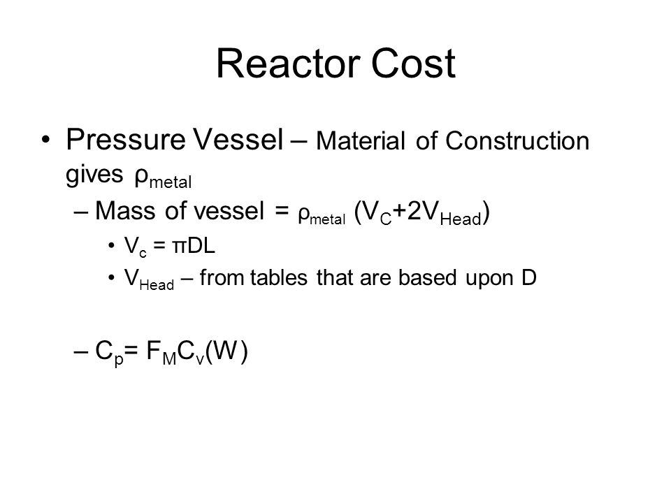 Reactor Cost Pressure Vessel – Material of Construction gives ρ metal –Mass of vessel = ρ metal (V C +2V Head ) V c = πDL V Head – from tables that are based upon D –C p = F M C v (W)