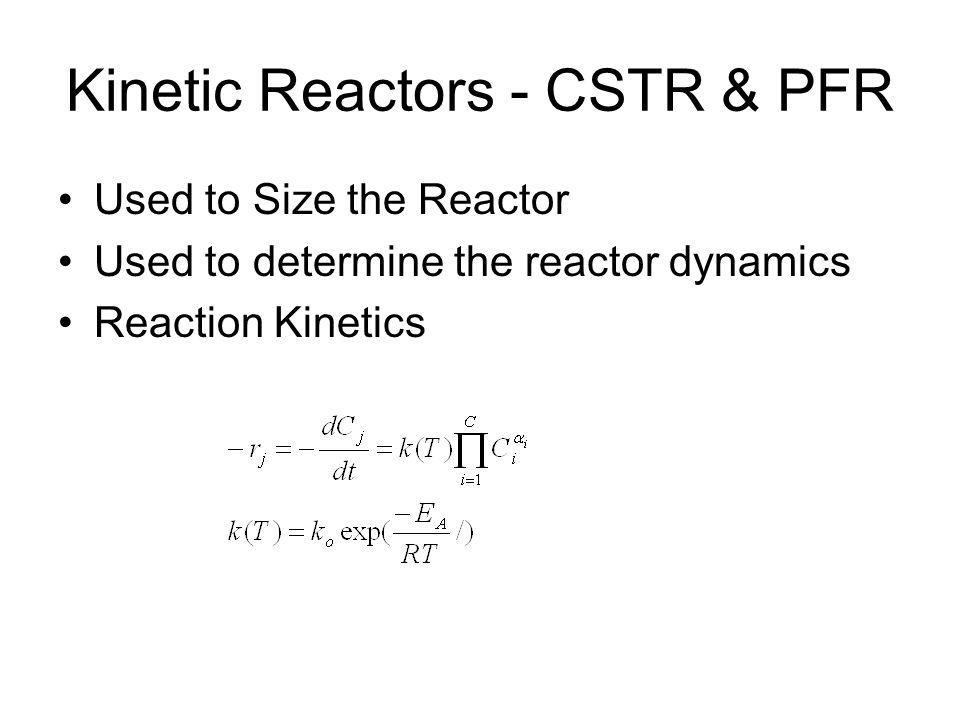 Kinetic Reactors - CSTR & PFR Used to Size the Reactor Used to determine the reactor dynamics Reaction Kinetics