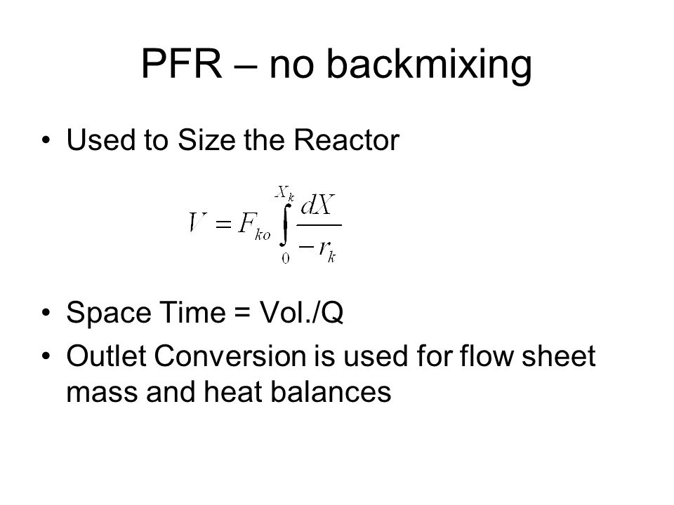 PFR – no backmixing Used to Size the Reactor Space Time = Vol./Q Outlet Conversion is used for flow sheet mass and heat balances