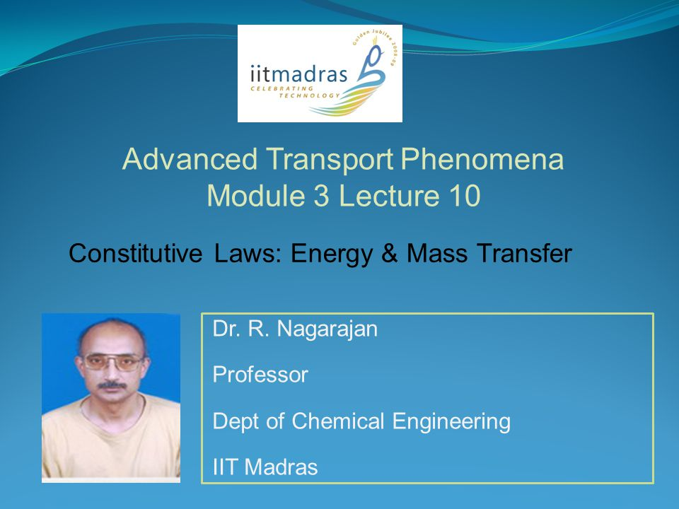 Dr. R. Nagarajan Professor Dept of Chemical Engineering IIT Madras Advanced Transport Phenomena Module 3 Lecture 10 Constitutive Laws: Energy & Mass T