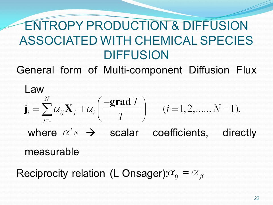 General form of Multi-component Diffusion Flux Law where  scalar coefficients, directly measurable Reciprocity relation (L Onsager): 22 ENTROPY PRODUCTION & DIFFUSION ASSOCIATED WITH CHEMICAL SPECIES DIFFUSION