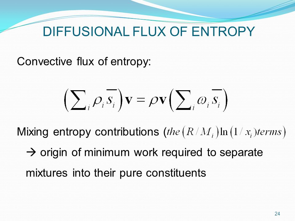 Convective flux of entropy: Mixing entropy contributions (  origin of minimum work required to separate mixtures into their pure constituents 24 DIFFUSIONAL FLUX OF ENTROPY