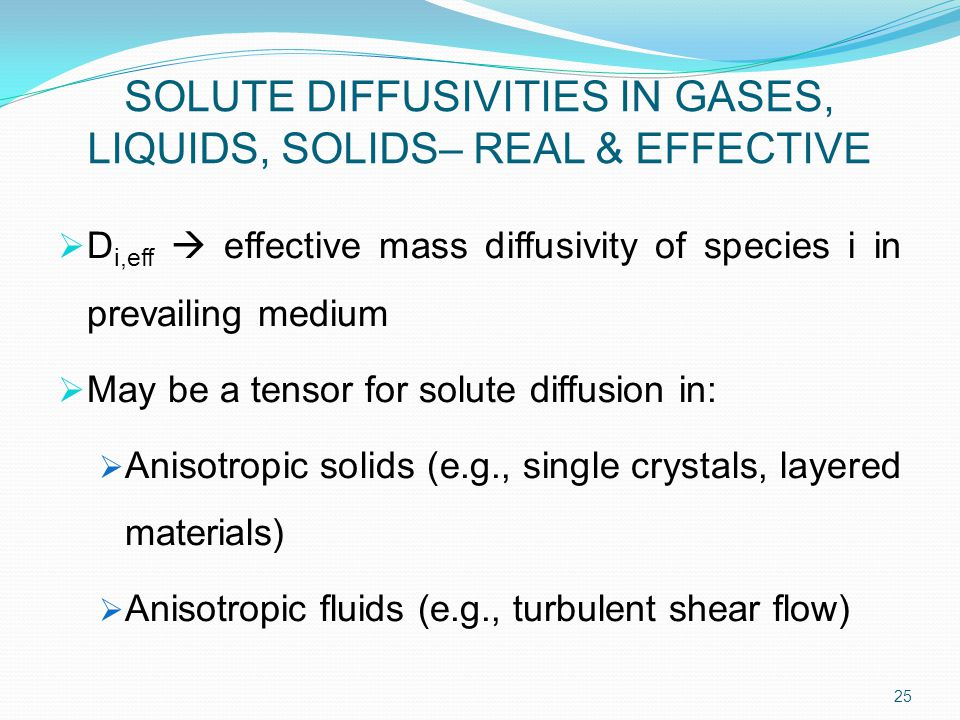 SOLUTE DIFFUSIVITIES IN GASES, LIQUIDS, SOLIDS– REAL & EFFECTIVE  D i,eff  effective mass diffusivity of species i in prevailing medium  May be a tensor for solute diffusion in:  Anisotropic solids (e.g., single crystals, layered materials)  Anisotropic fluids (e.g., turbulent shear flow) 25