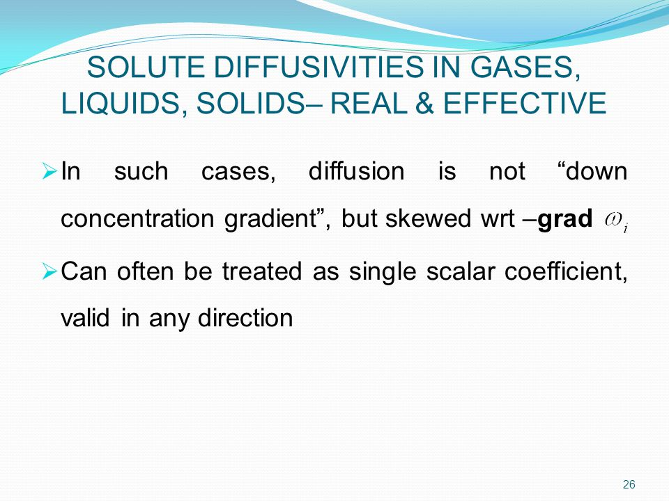  In such cases, diffusion is not down concentration gradient , but skewed wrt –grad  Can often be treated as single scalar coefficient, valid in any direction 26 SOLUTE DIFFUSIVITIES IN GASES, LIQUIDS, SOLIDS– REAL & EFFECTIVE