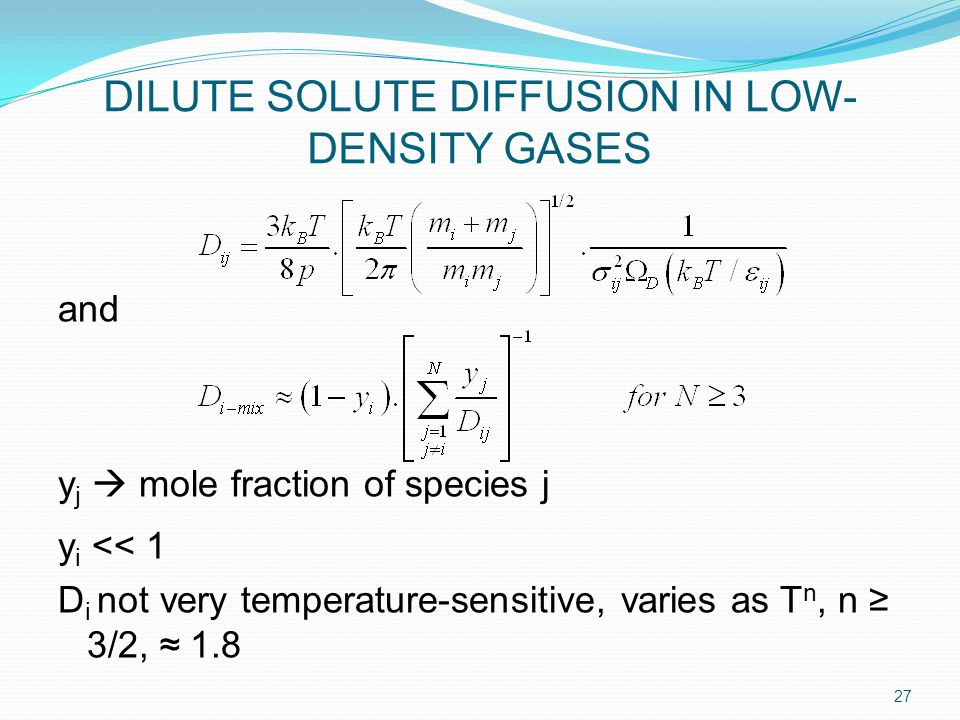 DILUTE SOLUTE DIFFUSION IN LOW- DENSITY GASES and y j  mole fraction of species j y i << 1 D i not very temperature-sensitive, varies as T n, n ≥ 3/2, ≈ 1.8 27
