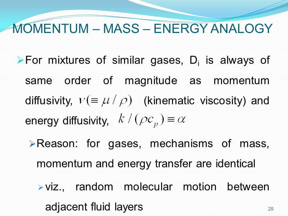 MOMENTUM – MASS – ENERGY ANALOGY  For mixtures of similar gases, D i is always of same order of magnitude as momentum diffusivity, (kinematic viscosity) and energy diffusivity,  Reason: for gases, mechanisms of mass, momentum and energy transfer are identical  viz., random molecular motion between adjacent fluid layers 29