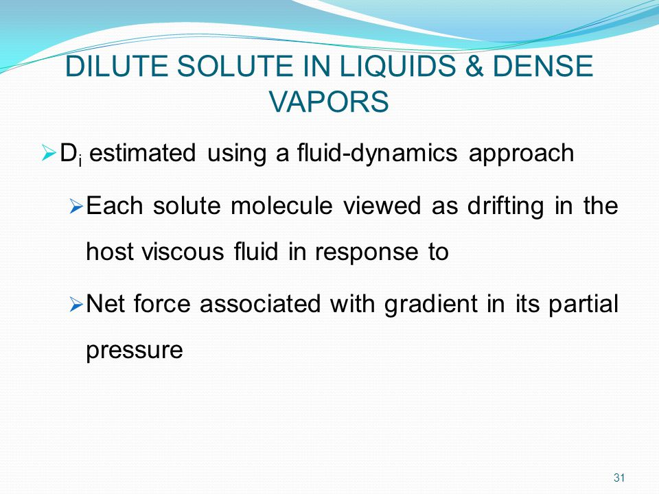 DILUTE SOLUTE IN LIQUIDS & DENSE VAPORS  D i estimated using a fluid-dynamics approach  Each solute molecule viewed as drifting in the host viscous fluid in response to  Net force associated with gradient in its partial pressure 31