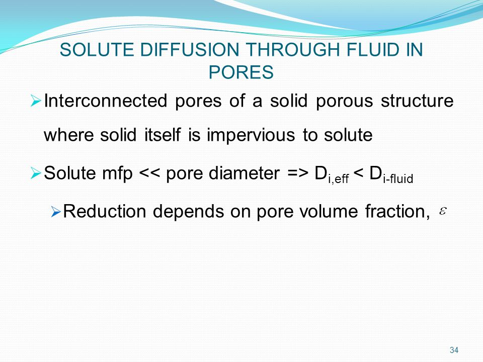 SOLUTE DIFFUSION THROUGH FLUID IN PORES  Interconnected pores of a solid porous structure where solid itself is impervious to solute  Solute mfp D i,eff < D i-fluid  Reduction depends on pore volume fraction, 34