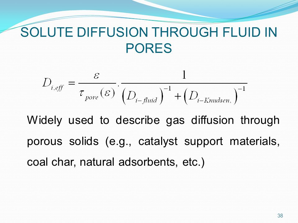 Widely used to describe gas diffusion through porous solids (e.g., catalyst support materials, coal char, natural adsorbents, etc.) 38 SOLUTE DIFFUSION THROUGH FLUID IN PORES