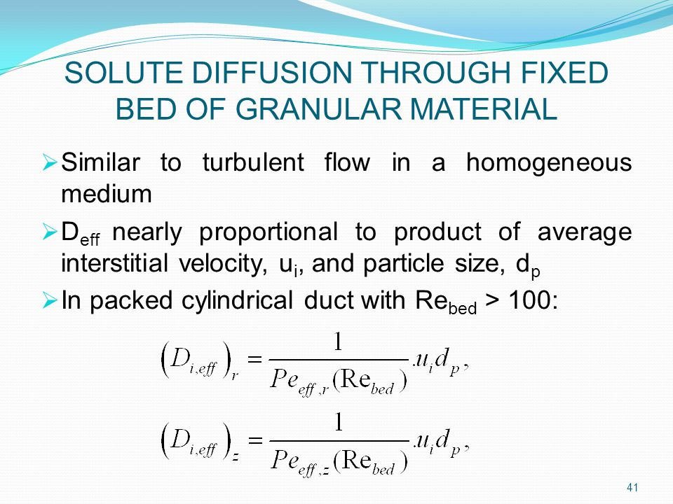 SOLUTE DIFFUSION THROUGH FIXED BED OF GRANULAR MATERIAL  Similar to turbulent flow in a homogeneous medium  D eff nearly proportional to product of average interstitial velocity, u i, and particle size, d p  In packed cylindrical duct with Re bed > 100: 41