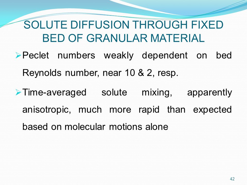 SOLUTE DIFFUSION THROUGH FIXED BED OF GRANULAR MATERIAL  Peclet numbers weakly dependent on bed Reynolds number, near 10 & 2, resp.