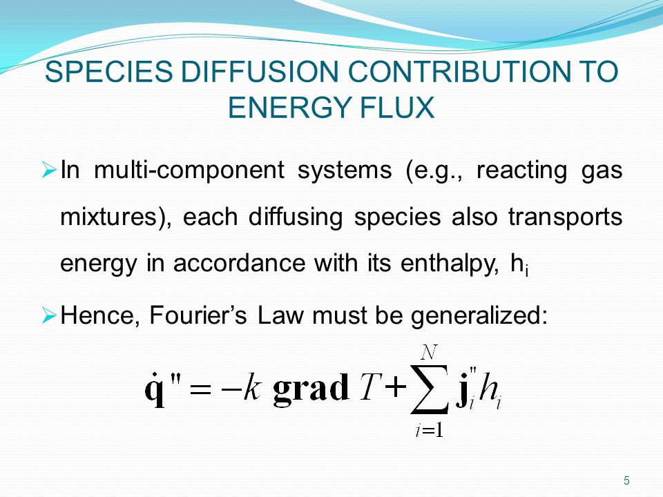  In multi-component systems (e.g., reacting gas mixtures), each diffusing species also transports energy in accordance with its enthalpy, h i  Hence, Fourier's Law must be generalized: 5 SPECIES DIFFUSION CONTRIBUTION TO ENERGY FLUX