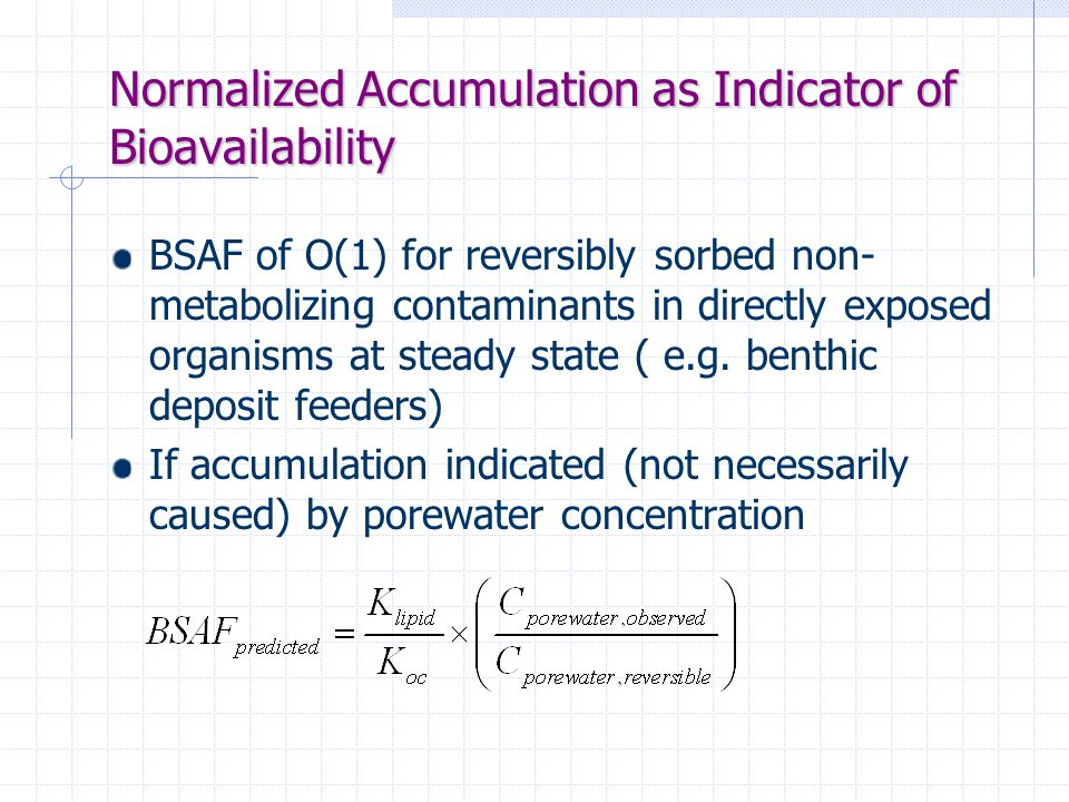 Normalized Accumulation as Indicator of Bioavailability BSAF of O(1) for reversibly sorbed non- metabolizing contaminants in directly exposed organisms at steady state ( e.g.