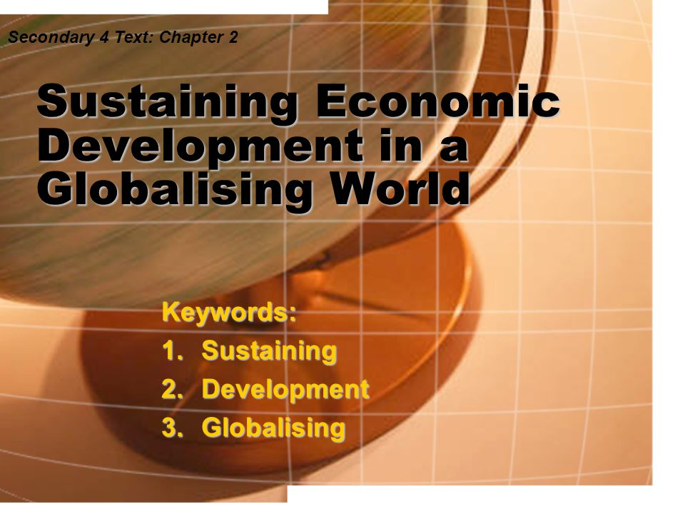 Sustaining Economic Development in a Globalising World Keywords: 1.Sustaining 2.Development 3.Globalising Secondary 4 Text: Chapter 2
