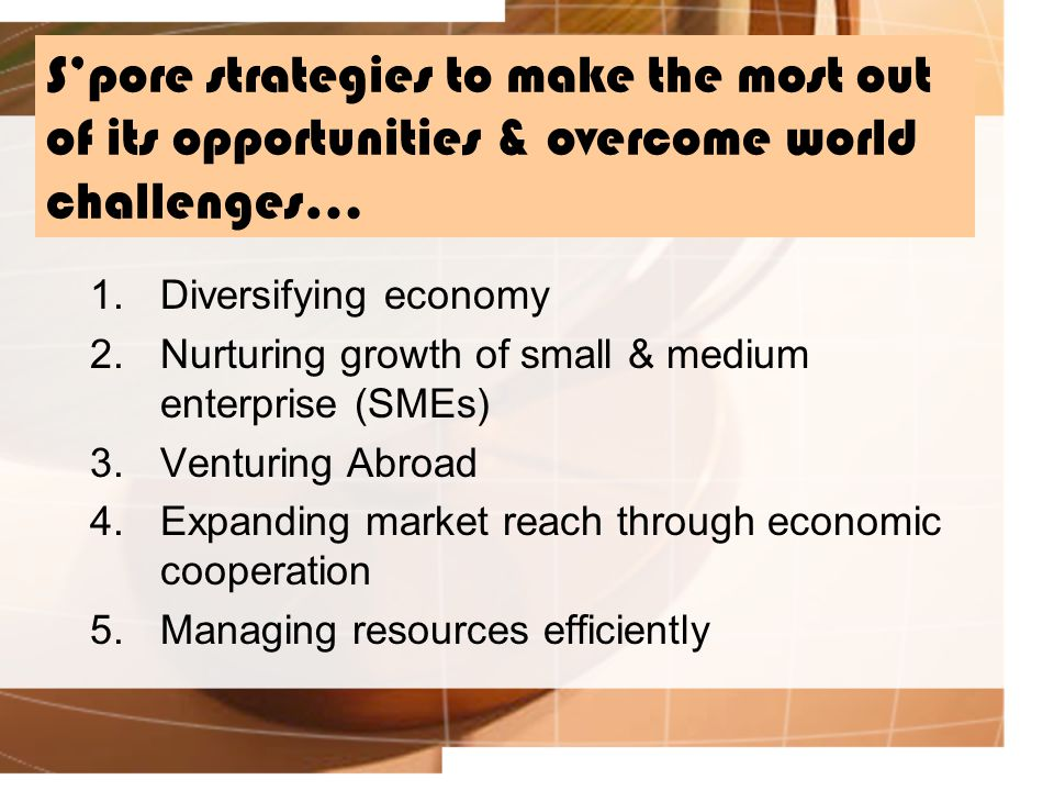 S'pore strategies to make the most out of its opportunities & overcome world challenges… 1.Diversifying economy 2.Nurturing growth of small & medium enterprise (SMEs) 3.Venturing Abroad 4.Expanding market reach through economic cooperation 5.Managing resources efficiently
