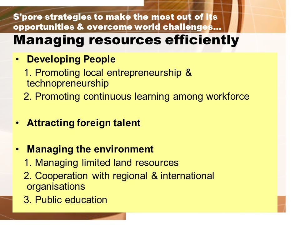 S'pore strategies to make the most out of its opportunities & overcome world challenges… Managing resources efficiently Developing People 1.