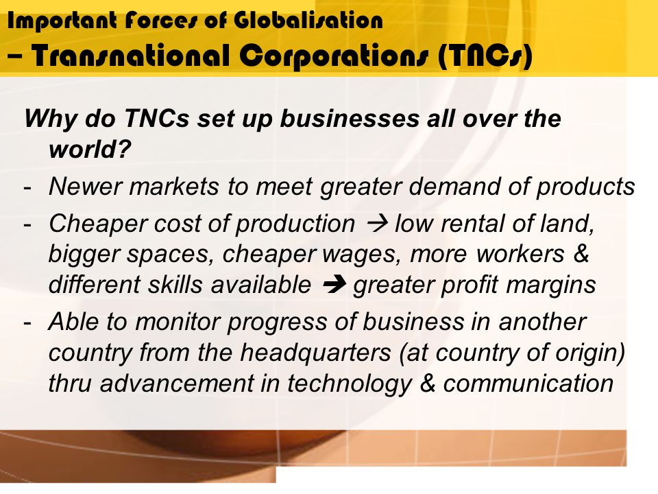 Important Forces of Globalisation – Transnational Corporations (TNCs) Why do TNCs set up businesses all over the world.