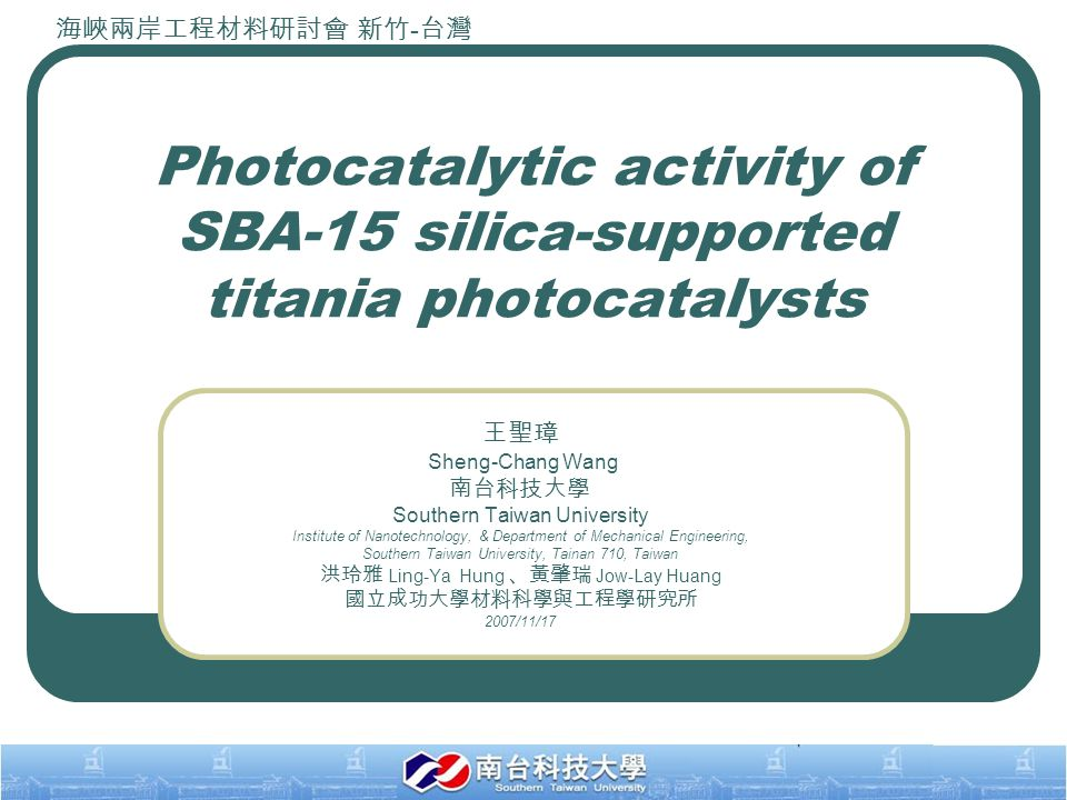 1 Photocatalytic activity of SBA-15 silica-supported titania photocatalysts 王聖璋 Sheng-Chang Wang 南台科技大學 Southern Taiwan University Institute of Nanotechnology, & Department of Mechanical Engineering, Southern Taiwan University, Tainan 710, Taiwan 洪玲雅 Ling-Ya Hung 、黃肇瑞 Jow-Lay Huang 國立成功大學材料科學與工程學研究所 2007/11/17 海峽兩岸工程材料研討會 新竹 - 台灣