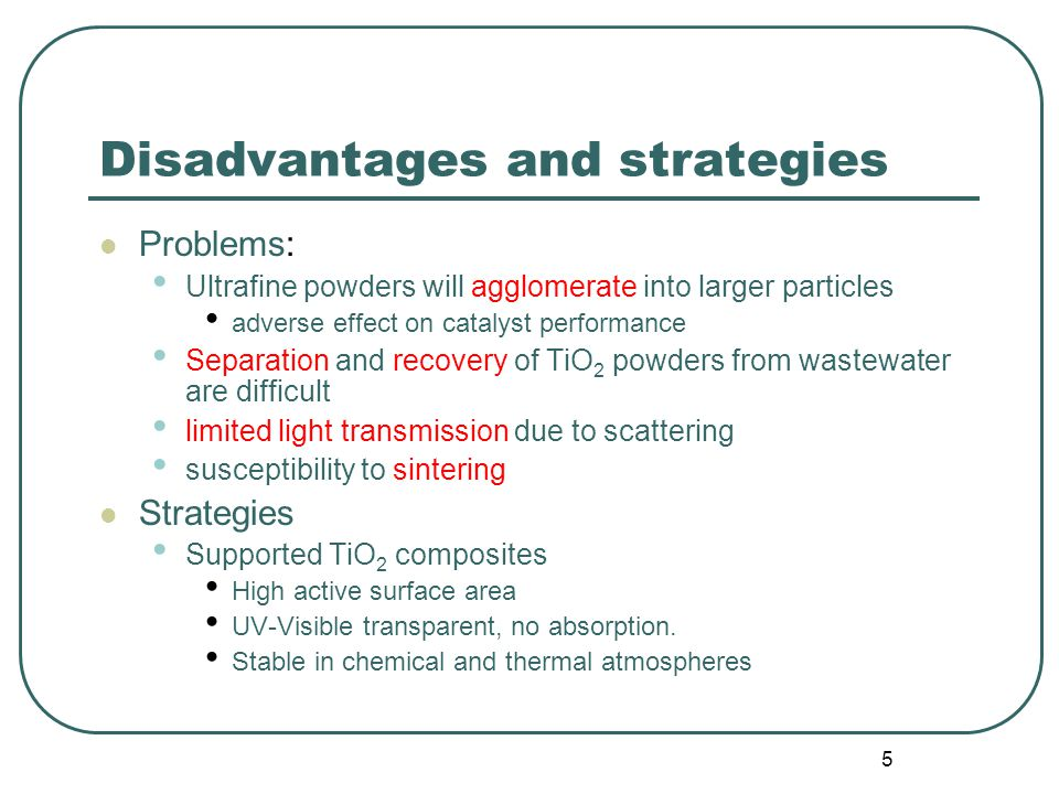 5 Disadvantages and strategies Problems: Ultrafine powders will agglomerate into larger particles adverse effect on catalyst performance Separation and recovery of TiO 2 powders from wastewater are difficult limited light transmission due to scattering susceptibility to sintering Strategies Supported TiO 2 composites High active surface area UV-Visible transparent, no absorption.
