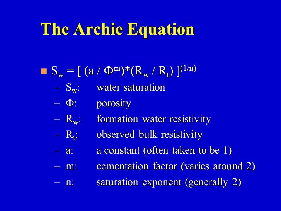 The Archie Equation S w = [ (a /  m )*(R w / R t ) ] (1/n) S w = [ (a /  m )*(R w / R t ) ] (1/n) – S w :water saturation –  :porosity – R w :forma