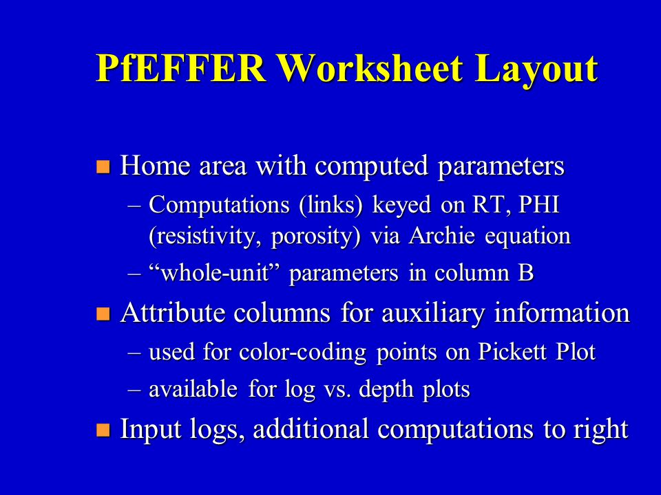 """PfEFFER Worksheet Layout n Home area with computed parameters –Computations (links) keyed on RT, PHI (resistivity, porosity) via Archie equation –""""who"""