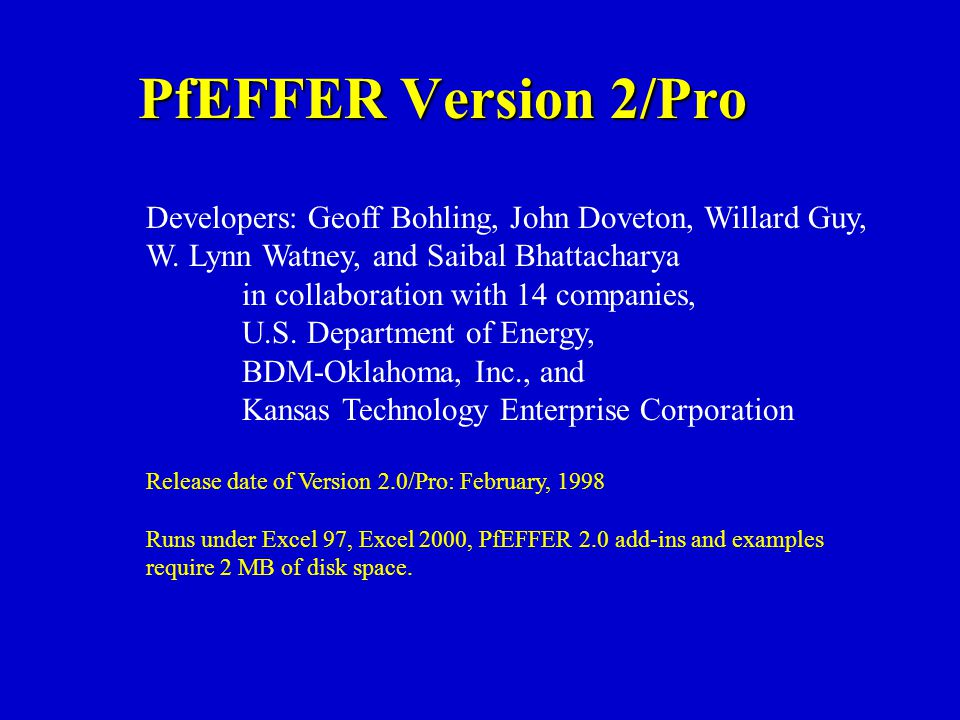 PfEFFER Version 2/Pro Developers: Geoff Bohling, John Doveton, Willard Guy, W. Lynn Watney, and Saibal Bhattacharya in collaboration with 14 companies