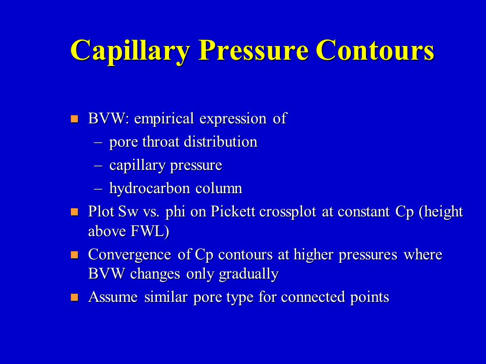 Capillary Pressure Contours n BVW: empirical expression of –pore throat distribution –capillary pressure –hydrocarbon column n Plot Sw vs. phi on Pick