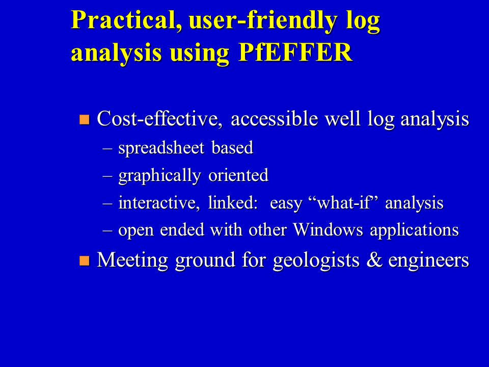 Practical, user-friendly log analysis using PfEFFER n Cost-effective, accessible well log analysis –spreadsheet based –graphically oriented –interacti