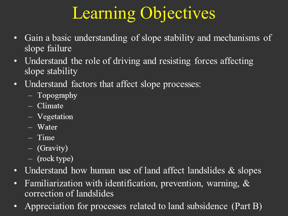 Learning Objectives Gain a basic understanding of slope stability and mechanisms of slope failure Understand the role of driving and resisting forces affecting slope stability Understand factors that affect slope processes: –Topography –Climate –Vegetation –Water –Time –(Gravity) –(rock type) Understand how human use of land affect landslides & slopes Familiarization with identification, prevention, warning, & correction of landslides Appreciation for processes related to land subsidence (Part B)