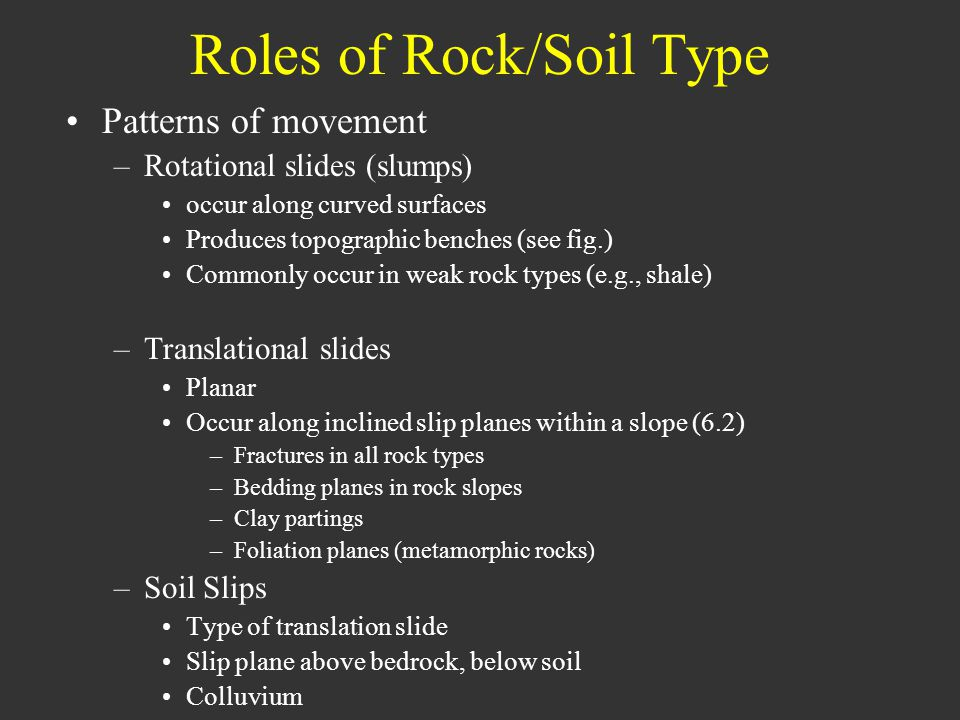 Roles of Rock/Soil Type Patterns of movement –Rotational slides (slumps) occur along curved surfaces Produces topographic benches (see fig.) Commonly occur in weak rock types (e.g., shale) –Translational slides Planar Occur along inclined slip planes within a slope (6.2) –Fractures in all rock types –Bedding planes in rock slopes –Clay partings –Foliation planes (metamorphic rocks) –Soil Slips Type of translation slide Slip plane above bedrock, below soil Colluvium
