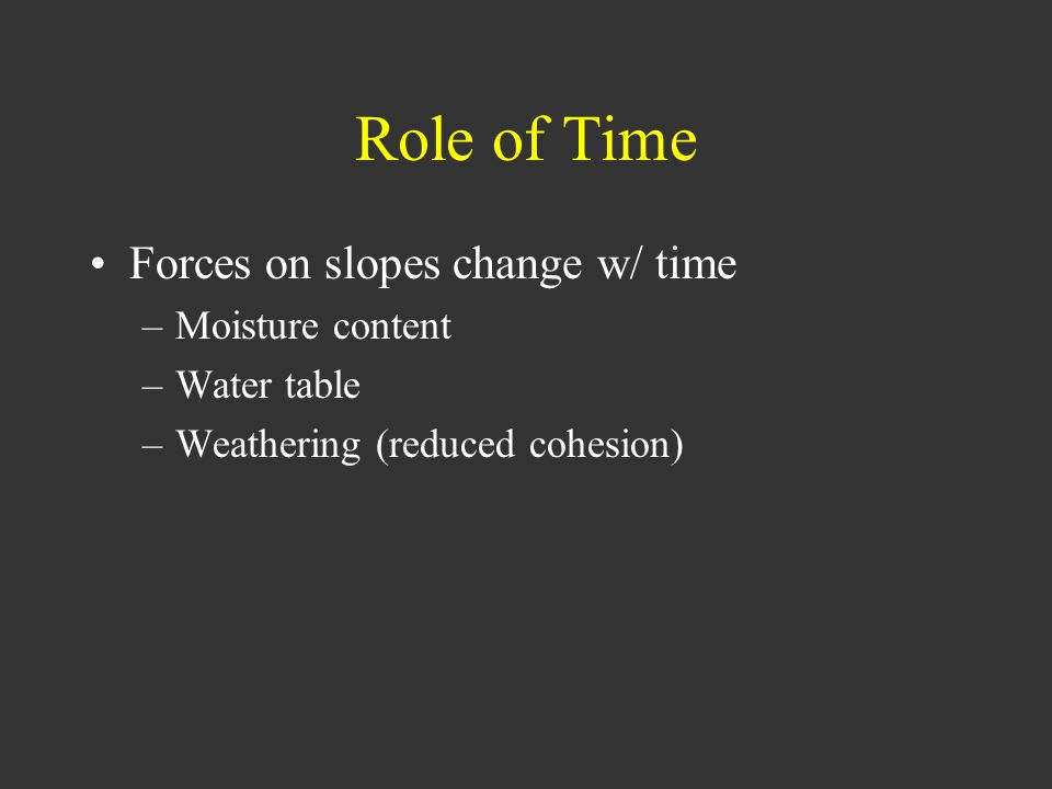 Role of Time Forces on slopes change w/ time –Moisture content –Water table –Weathering (reduced cohesion)