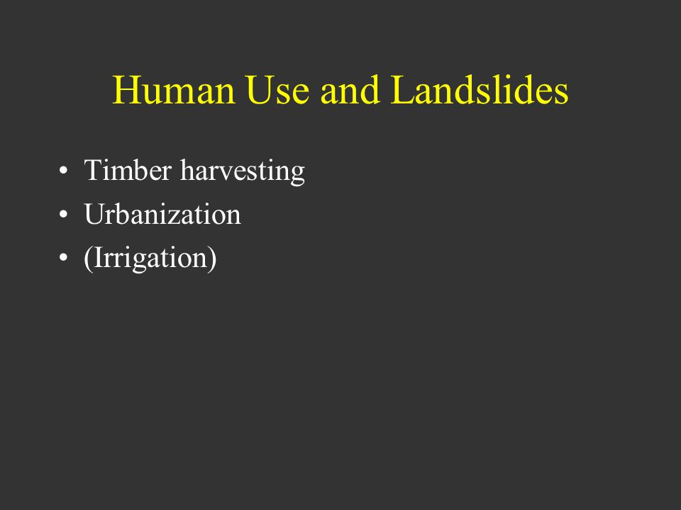 Human Use and Landslides Timber harvesting Urbanization (Irrigation)