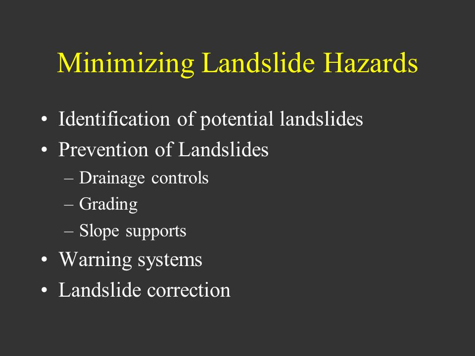 Minimizing Landslide Hazards Identification of potential landslides Prevention of Landslides –Drainage controls –Grading –Slope supports Warning systems Landslide correction