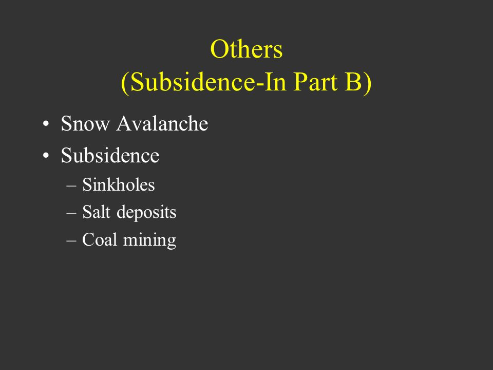 Others (Subsidence-In Part B) Snow Avalanche Subsidence –Sinkholes –Salt deposits –Coal mining