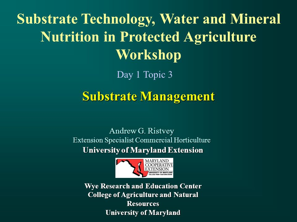 Substrate Management Andrew G. Ristvey Extension Specialist Commercial Horticulture University of Maryland Extension Wye Research and Education Center