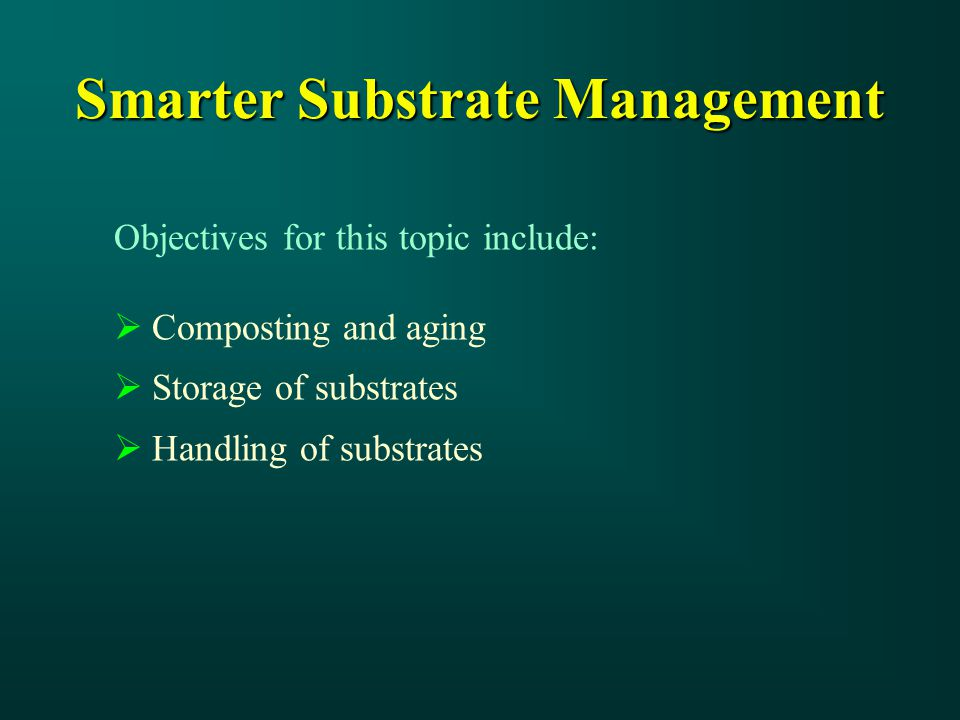 Objectives for this topic include:  Composting and aging  Storage of substrates  Handling of substrates Smarter Substrate Management