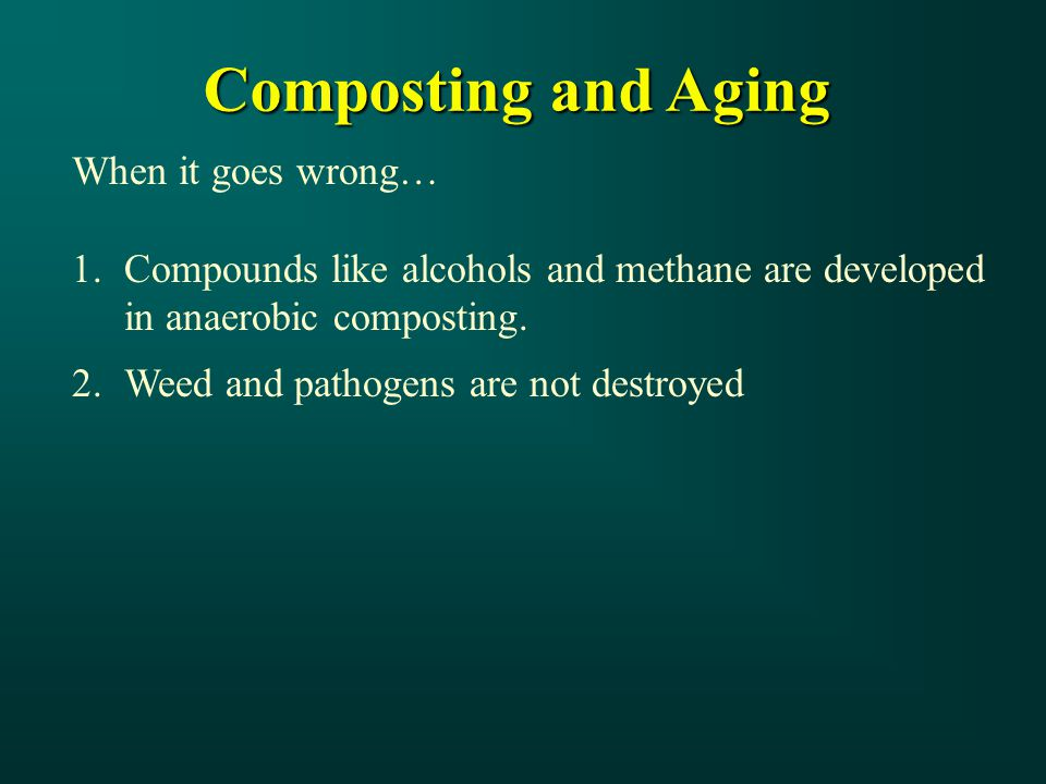 Composting and Aging When it goes wrong… 1.Compounds like alcohols and methane are developed in anaerobic composting.