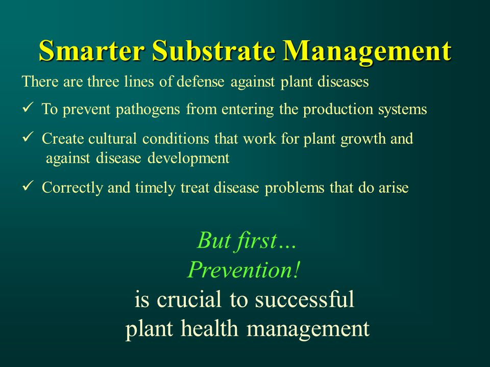 But first… Prevention! is crucial to successful plant health management Smarter Substrate Management There are three lines of defense against plant di