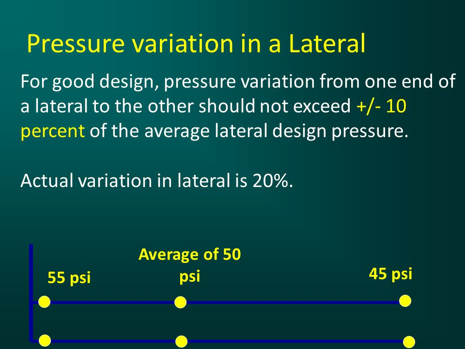 Pressure variation in a Lateral For good design, pressure variation from one end of a lateral to the other should not exceed +/- 10 percent of the average lateral design pressure.