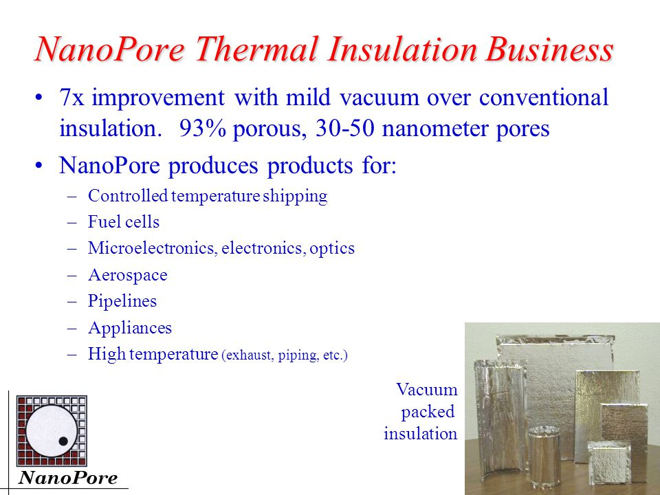 NanoPore Thermal Insulation Business 7x improvement with mild vacuum over conventional insulation.