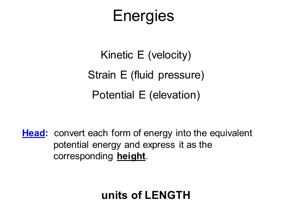 Energies Kinetic E (velocity) Strain E (fluid pressure) Potential E (elevation) Head: convert each form of energy into the equivalent potential energy