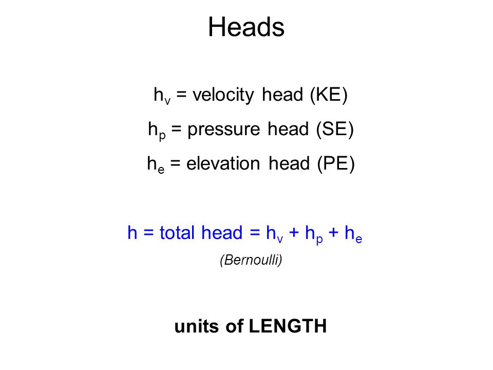 Heads h v = velocity head (KE) h p = pressure head (SE) h e = elevation head (PE) h = total head = h v + h p + h e (Bernoulli) units of LENGTH