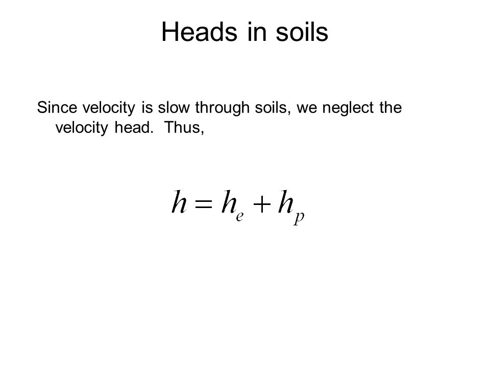 Since velocity is slow through soils, we neglect the velocity head. Thus, Heads in soils