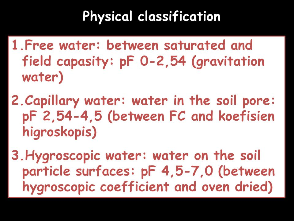 1.Free water: between saturated and field capasity: pF 0-2,54 (gravitation water) 2.Capillary water: water in the soil pore: pF 2,54-4,5 (between FC and koefisien higroskopis) 3.Hygroscopic water: water on the soil particle surfaces: pF 4,5-7,0 (between hygroscopic coefficient and oven dried) Physical classification
