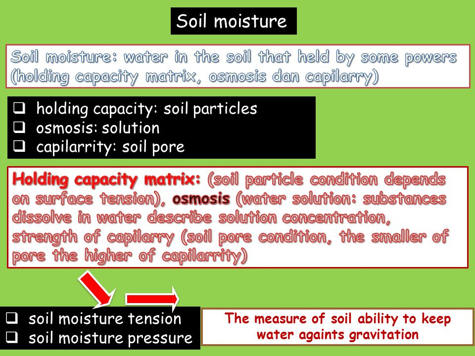 Soil moisture  holding capacity: soil particles  osmosis: solution  capilarrity: soil pore  soil moisture tension  soil moisture pressure The measure of soil ability to keep water againts gravitation