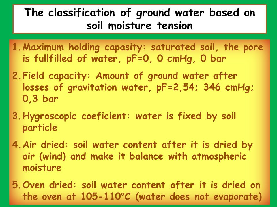 Water available: capillary water, soil moisture Permanent wilting point: available water for the plant, soil moisture condition when the plant looks wilted, There is no plant turgidity because unavailable water condition in the soil FIELD CAPACITY: available water for growing plant Ground water move as the flow mass that is managed by pressure difference Holding capacity matrix: (depends on soil particle condition), osmosis (water solution: dissolved material), capillary forces (depends on soil pore)